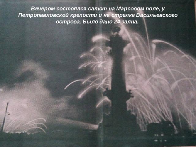 Вечером состоялся салют на Марсовом поле, у Петропавловской крепости и на стрелке Васильевского острова. Было дано 24 залпа.