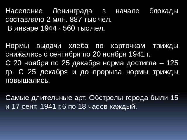 Население Ленинграда в начале блокады составляло 2 млн.887 тыс чел.  В январе 1944 - 560 тыс.чел. Нормы выдачи хлеба по карточкам трижды снижались с сентября по 20 ноября 1941 г. С 20 ноября по 25 декабря норма достигла – 125 гр. С 25 декабря и до прорыва нормы трижды повышались. Самые длительные арт. Обстрелы города были 15 и 17 сент. 1941 г.6 по 18 часов каждый.