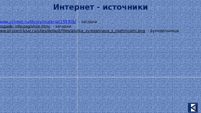 Интернет - источники https://www.uchmet.ru/library/material/155316 /  - загадки https :// zagadki.info/zag/shite.html  - загадки http:// www.blizzard-bluz.ru/sites/default/files/alolika_vyrezannaya_s_nozhnicami.png  - рукодельница