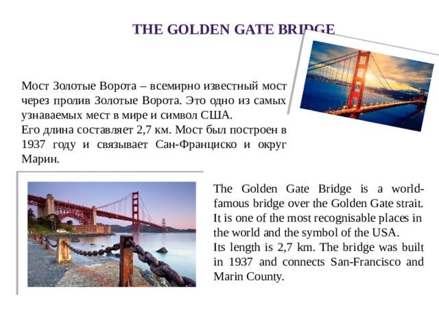 The Golden Gate Bridge Мост Золотые Ворота – всемирно известный мост через пролив Золотые Ворота. Это одно из самых узнаваемых мест в мире и символ США. Его длина составляет 2,7 км. Мост был построен в 1937 году и связывает Сан-Франциско и округ Марин. The Golden Gate Bridge is a world-famous bridge over the Golden Gate strait. It is one of the most recognisable places in the world and the symbol of the USA. Its length is 2,7 km. The bridge was built in 1937 and connects San-Francisco and Marin County.