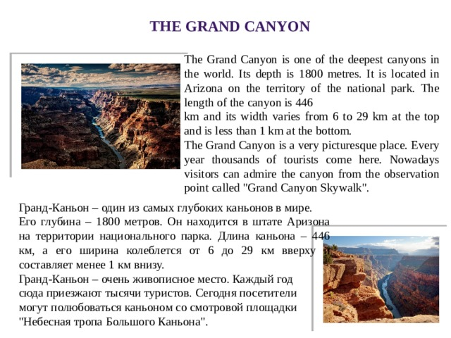 The Grand Canyon The Grand Canyon is one of the deepest canyons in the world. Its depth is 1800 metres. It is located in Arizona on the territory of the national park. The length of the canyon is 446 km and its width varies from 6 to 29 km at the top and is less than 1 km at the bottom. The Grand Canyon is a very picturesque place. Every year thousands of tourists come here. Nowadays visitors can admire the canyon from the observation point called