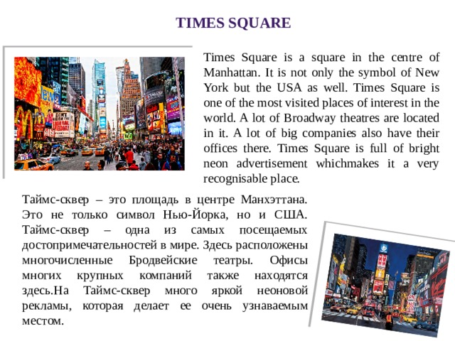 Times Square Times Square is a square in the centre of Manhattan. It is not only the symbol of New York but the USA as well. Times Square is one of the most visited places of interest in the world. A lot of Broadway theatres are located in it. A lot of big companies also have their offices there. Times Square is full of bright neon advertisement whichmakes it a very recognisable place. Таймс-сквер – это площадь в центре Манхэттана. Это не только символ Нью-Йорка, но и США. Таймс-сквер – одна из самых посещаемых достопримечательностей в мире. Здесь расположены многочисленные Бродвейские театры. Офисы многих крупных компаний также находятся здесь.На Таймс-сквер много яркой неоновой рекламы, которая делает ее очень узнаваемым местом.