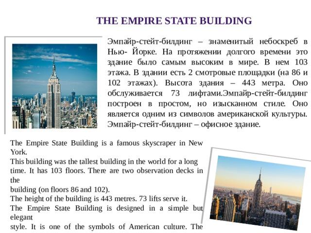 The Empire State Building Эмпайр-стейт-билдинг – знаменитый небоскреб в Нью- Йорке. На протяжении долгого времени это здание было самым высоким в мире. В нем 103 этажа. В здании есть 2 смотровые площадки (на 86 и 102 этажах). Высота здания – 443 метра. Оно обслуживается 73 лифтами.Эмпайр-стейт-билдинг построен в простом, но изысканном стиле. Оно является одним из символов американской культуры. Эмпайр-стейт-билдинг – офисное здание. The Empire State Building is a famous skyscraper in New York. This building was the tallest building in the world for a long time. It has 103 floors. There are two observation decks in the building (on floors 86 and 102). The height of the building is 443 metres. 73 lifts serve it. The Empire State Building is designed in a simple but elegant style. It is one of the symbols of American culture. The Empire State Building is an office building.
