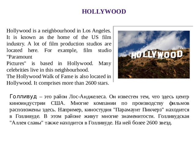 Hollywood Hollywood is a neighbourhood in Los Angeles. It is known as the home of the US film industry. A lot of film production studios are located here. For example, film studio