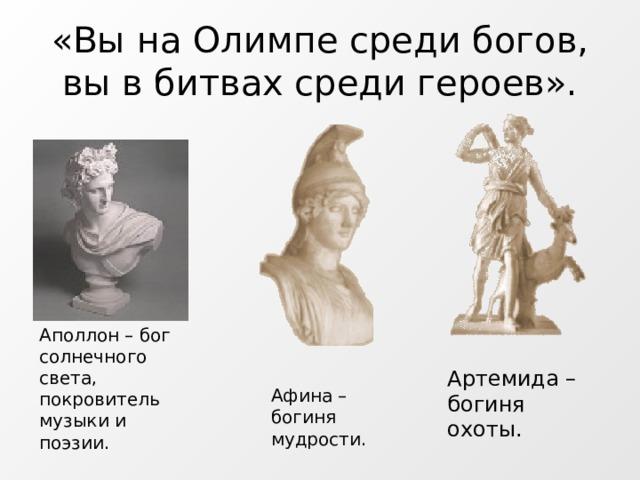 «Вы на Олимпе среди богов, вы в битвах среди героев». Аполлон – бог солнечного света, покровитель музыки и поэзии. Артемида – богиня охоты. Афина – богиня мудрости.