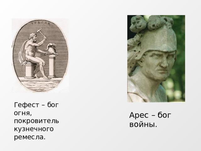Гефест – бог огня, покровитель кузнечного ремесла. Арес – бог войны.