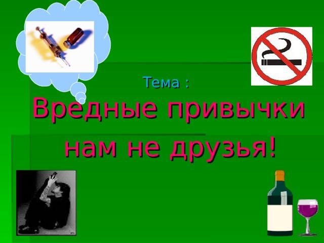 Тема :   Вредные привычки  нам не друзья!