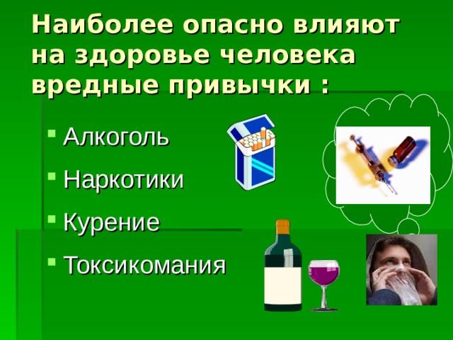 Наиболее опасно влияют на здоровье человека вредные привычки :