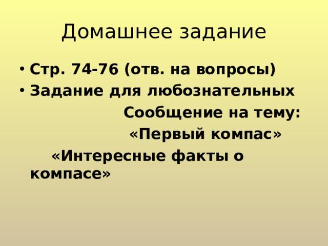 Домашнее задание Стр. 74-76 (отв. на вопросы) Задание для любознательных  Сообщение на тему:  «Первый компас»  «Интересные факты о компасе»