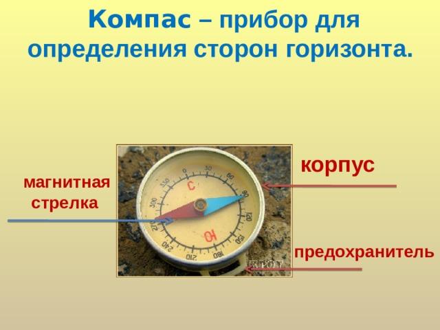 Компас – прибор для определения сторон горизонта.   корпус магнитная стрелка предохранитель