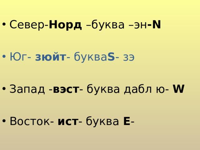 C евер- Норд –буква –эн - N  Юг- зюйт - буква S - зэ  Запад - вэст - буква дабл ю- W  Восток- ист - буква Е -