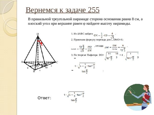 Вернемся к задаче 255   В правильной треугольной пирамиде сторона основания равна 8 см, а плоский угол при вершине равен φ найдите высоту пирамиды. 1. Из ΔАВС найдем . 2. Применим формулу перехода для ∟DMO=X:  , отсюда . 3. По теореме Пифагора DO= = 4   = = .  Ответ: