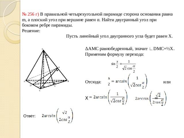 № 256 г) В правильной четырехугольной пирамиде сторона основания равна m, а плоский угол при вершине равен α. Найти двугранный угол при боковом ребре пирамиды. Решение:  Пусть линейный угол двугранного угла будет равен X. ΔАМС равнобедренный, значит ∟DMC=½X . Применим формулу перехода: Отсюда:  или Х = Ответ: