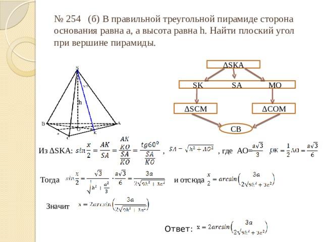 № 254 (б) В правильной треугольной пирамиде сторона основания равна а, а высота равна h. Найти плоский угол при вершине пирамиды. ΔSКА SK SA MO ΔCOM ΔSCM CB Из ΔSKA: , , где АО= ,  Тогда и отсюда Значит Ответ: