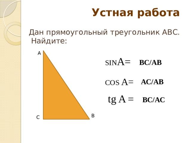 Устная работа   Дан прямоугольный треугольник АВС.  Найдите: А SIN A= ВС/АВ COS A= АС/АВ tg A = ВС/АС В С