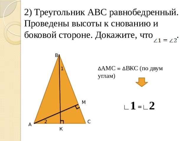 2) Треугольник АВС равнобедренный. Проведены высоты к снованию и боковой стороне. Докажите, что . В Δ АМС ∞ Δ ВКС (по двум углам) 1 ∟ 1 =∟ 2 М 2 С А К