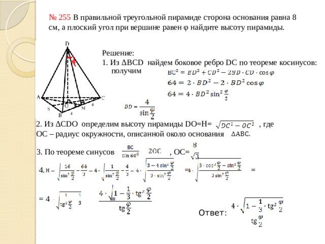 № 255 В правильной треугольной пирамиде сторона основания равна 8 см, а плоский угол при вершине равен φ найдите высоту пирамиды. Решение: 1. Из ΔBCD найдем боковое ребро DC по теореме косинусов:   получим 2. Из ΔCDO определим высоту пирамиды DO=H= , где ОС – радиус окружности, описанной около основания 3. По теореме синусов , ОС= 4. = = = 4 = Ответ: