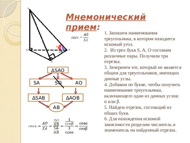 Мнемонический прием : 1. Запишем наименования треугольника, в котором находится искомый угол.  2. Из трех букв S, A, O составим различные пары. Получили три отрезка.  3. Зачеркнем тот, который не является общим для треугольников, имеющих данные углы.  4. Добавим по букве, чтобы получить наименование треугольника, включающего один из данных углов: α или β.  5. Найдем отрезок, состоящий из общих букв.  6. Для нахождения искомой зависимости разделим числитель и знаменатель на найденный отрезок. ΔSAO SA SO AO ΔAOB ΔSAB AB