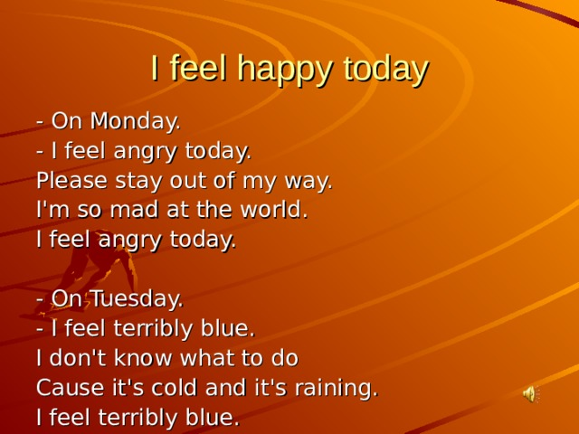 I feel happy today - On Monday. - I feel angry today. Please stay out of my way. I'm so mad at the world. I feel angry today. - On Tuesday. - I feel terribly blue. I don't know what to do Cause it's cold and it's raining. I feel terribly blue.