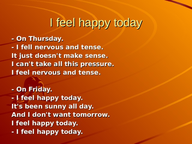 I feel happy today - On Thursday. - I fell nervous and tense. It just doesn't make sense. I can't take all this pressure. I feel nervous and tense.  - On Friday. - I feel happy today. It's been sunny all day. And I don't want tomorrow. I feel happy today. - I feel happy today.