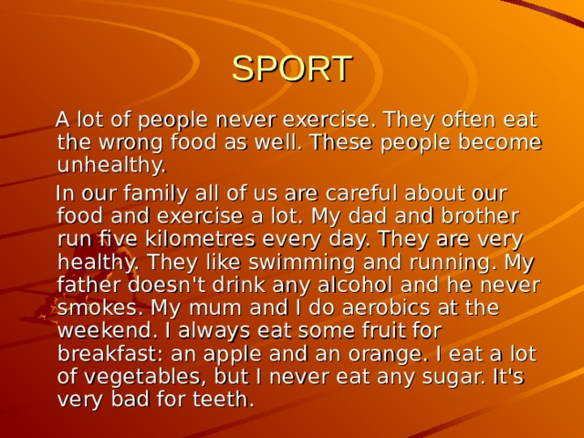SPORT  A lot of people never exercise. They often eat the wrong food as well. These people become unhealthy.  In our family all of us are careful about our food and exercise a lot. My dad and brother run five kilometres every day. They are very healthy. They like swimming and running. My father doesn't drink any alcohol and he never smokes. My m um and I do aerobics at the weekend. I always eat some fruit for breakfast: an apple and an orange. I eat a lot of vegetables, but I never eat any sugar. It's very bad for teeth.