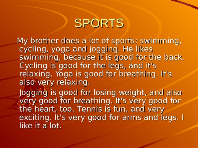 SPORTS  My brother does a lot of sports: swimming, cycling, yoga and jogging. He likes swimming, because it is good for the back. Cycling is good for the legs, and it's relaxing. Yoga is good for breathing. It's also very relaxing.  Jogging is good for losing weight, and also very good for breathing. It's very good for the heart, too. T ennis is fun, and very exciting. It's very good for arms and legs. I like it a lot.