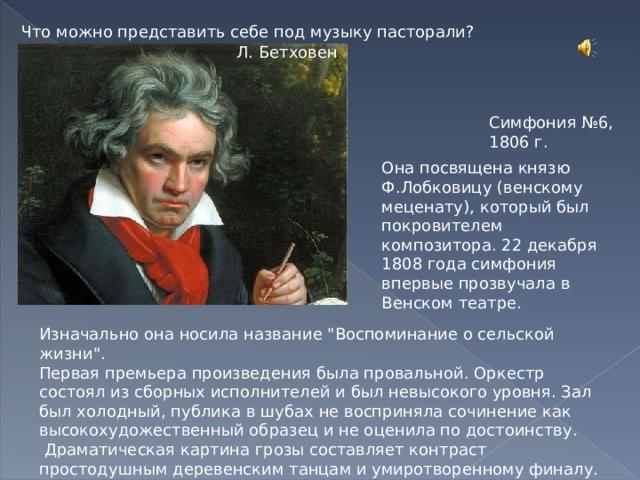 Что можно представить себе под музыку пасторали? Л. Бетховен Симфония №6, 1806 г. Она посвящена князю Ф.Лобковицу (венскому меценату), который был покровителем композитора. 22 декабря 1808 года симфония впервые прозвучала в Венском театре. Изначально она носила название