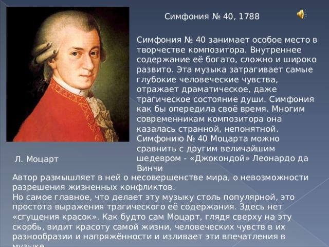 Симфония № 40, 1788 Симфония № 40 занимает особое место в творчестве композитора. Внутреннее содержание её богато, сложно и широко развито. Эта музыка затрагивает самые глубокие человеческие чувства, отражает драматическое, даже трагическое состояние души. Симфония как бы опередила своё время. Многим современникам композитора она казалась странной, непонятной. Симфонию № 40 Моцарта можно сравнить с другим величайшим шедевром - «Джокондой» Леонардо да Винчи Л. Моцарт Автор размышляет в ней о несовершенстве мира, о невозможности разрешения жизненных конфликтов. Но самое главное, что делает эту музыку столь популярной, это простота выражения трагического её содержания. Здесь нет «сгущения красок». Как будто сам Моцарт, глядя сверху на эту скорбь, видит красоту самой жизни, человеческих чувств в их разнообразии и напряжённости и изливает эти впечатления в музыке