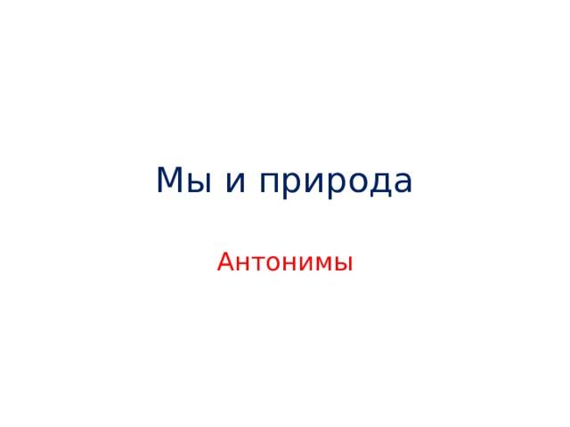 Мы и природа Антонимы