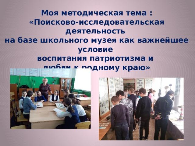 Моя методическая тема :  «Поисково-исследовательская деятельность на базе школьного музея как важнейшее условие воспитания патриотизма и любви к родному краю»