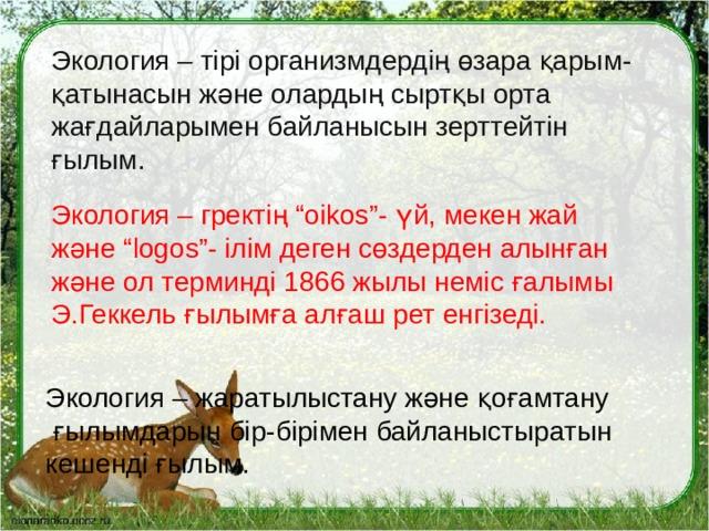"""Экология – тірі организмдердің өзара қарым-қатынасын және олардың сыртқы орта жағдайларымен байланысын зерттейтін ғылым. Экология – гректің """"oikos""""- үй, мекен жай және """"logos""""- ілім деген сөздерден алынған және ол терминді 1866 жылы неміс ғалымы Э.Геккель ғылымға алғаш рет енгізеді. Экология – жаратылыстану және қоғамтану ғылымдарын бір-бірімен байланыстыратын кешенді ғылым."""