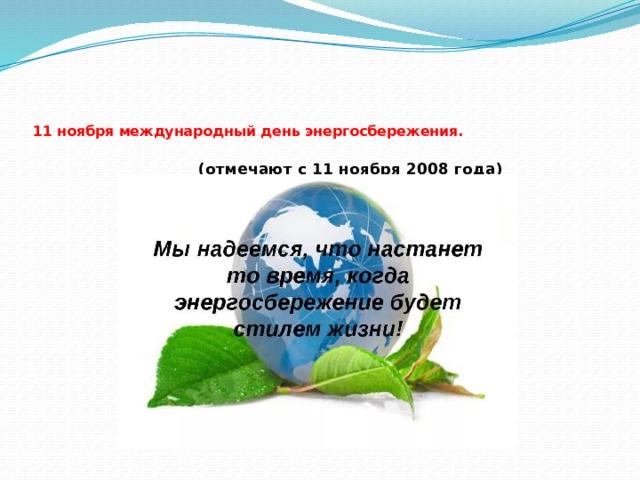 11 ноября международный день энергосбережения.  (отмечают с 11 ноября 2008 года)
