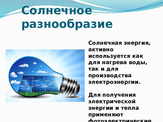 Солнечное разнообразие Солнечная энергия, активно используется как для нагрева воды, так и для производства электроэнергии.  Для получения электрической энергии и тепла применяют фотоэлектрические генераторы и солнечные коллекторы .