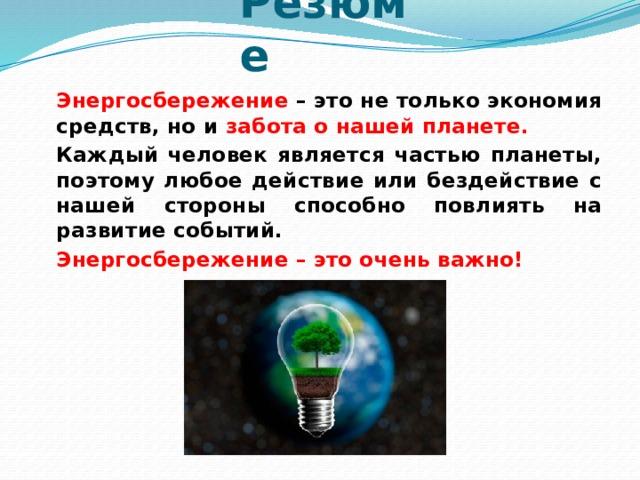 Резюме   Энергосбережение – это не только экономия средств, но и забота о нашей планете.   Каждый человек является частью планеты, поэтому любое действие или бездействие с нашей стороны способно повлиять на развитие событий.   Энергосбережение – это очень важно!