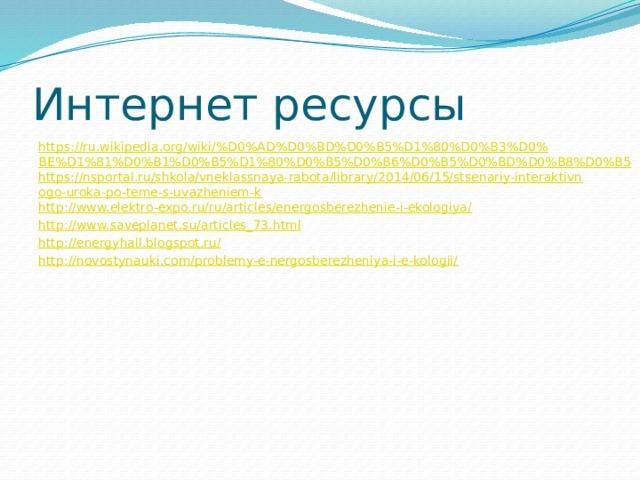Интернет ресурсы https://ru.wikipedia.org/wiki/%D0%AD%D0%BD%D0%B5%D1%80%D0%B3%D0%BE%D1%81%D0%B1%D0%B5%D1%80%D0%B5%D0%B6%D0%B5%D0%BD%D0%B8%D0%B5 https://nsportal.ru/shkola/vneklassnaya-rabota/library/2014/06/15/stsenariy-interaktivnogo-uroka-po-teme-s-uvazheniem-k http://www.elektro-expo.ru/ru/articles/energosberezhenie-i-ekologiya/ http://www.saveplanet.su/articles_73.html http://energyhall.blogspot.ru/ http://novostynauki.com/problemy-e-nergosberezheniya-i-e-kologii/