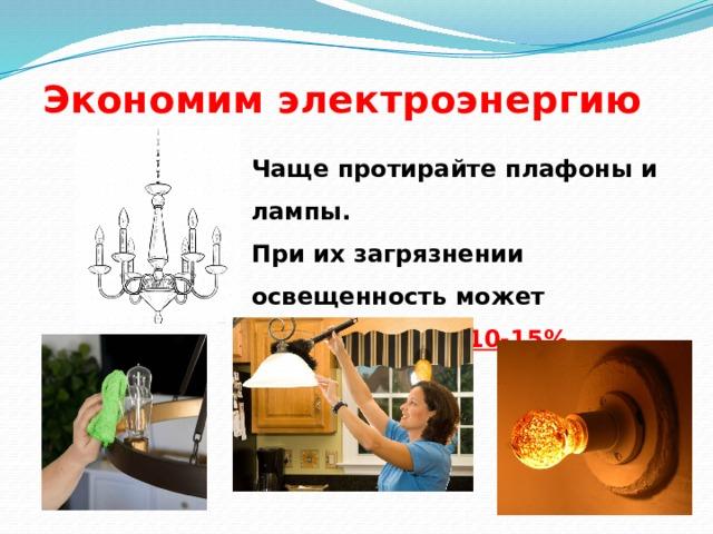 Экономим электроэнергию Чаще протирайте плафоны и лампы. При их загрязнении освещенность может уменьшится на 10-15%