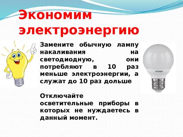 Экономим электроэнергию Замените обычную лампу накаливания на светодиодную, они потребляют в 10 раз меньше электроэнергии, а служат до 10 раз дольше  Отключайте осветительные приборы в которых не нуждаетесь в данный момент.