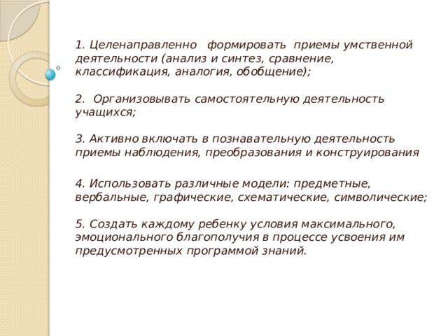 1. Целенаправленно формировать приемы умственной деятельности (анализ исинтез, сравнение, классификация, аналогия, обобщение);   2. Организовывать самостоятельную деятельность учащихся;   3. Активно включать в познавательную деятельность приемы наблюдения, преобразования и конструирования  4. Использовать различные модели: предметные, вербальные, графические, схематические, символические;   5. Создать каждому ребенку условия максимального, эмоционального благополучия в процессе усвоения им предусмотренных программой знаний.