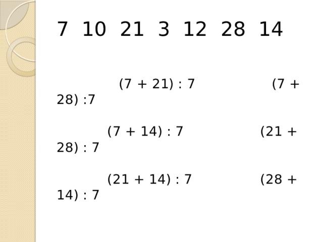 7 10 21 3 12 28 14    (7 + 21) : 7 (7 + 28) :7    (7 + 14) : 7 (21 + 28) : 7    (21 + 14) : 7 (28 + 14) : 7