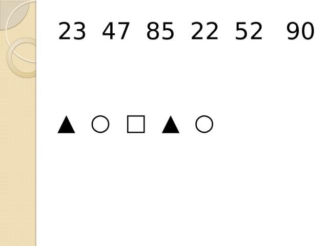 23 47 85 22 52 90 ▲ ○ □ ▲ ○