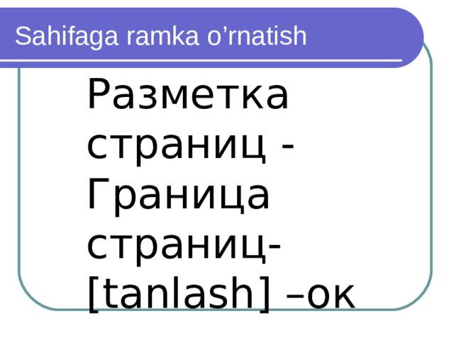 Sahifaga ramka o'rnatish Разметка страниц - Граница страниц-[ tanlash ] –ок