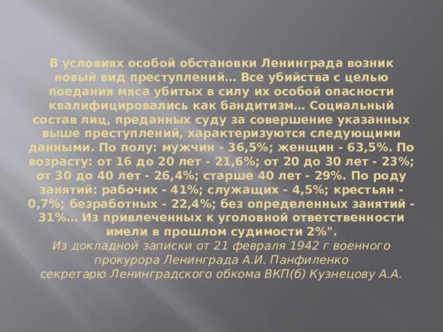 В условиях особой обстановки Ленинграда возник новый вид преступлений… Все убийства с целью поедания мяса убитых в силу их особой опасности квалифицировались как бандитизм… Социальный состав лиц, преданных суду за совершение указанных выше преступлений, характеризуются следующими данными. По полу: мужчин - 36,5%; женщин - 63,5%. По возрасту: от 16 до 20 лет - 21,6%; от 20 до 30 лет - 23%; от 30 до 40 лет - 26,4%; старше 40 лет - 29%. По роду занятий: рабочих - 41%; служащих - 4,5%; крестьян - 0,7%; безработных - 22,4%; без определенных занятий - 31%… Из привлеченных к уголовной ответственности имели в прошлом судимости 2%