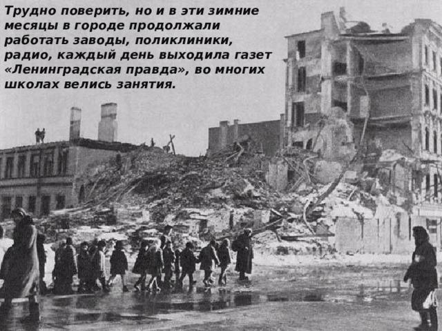 Трудно поверить, но и в эти зимние месяцы в городе продолжали работать заводы, поликлиники, радио, каждый день выходила газет «Ленинградская правда», во многих школах велись занятия.