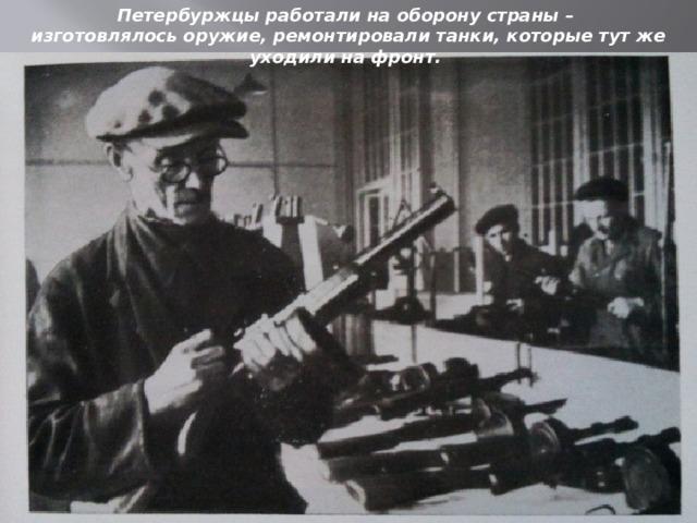 Петербуржцы работали на оборону страны – изготовлялось оружие, ремонтировали танки, которые тут же уходили на фронт.