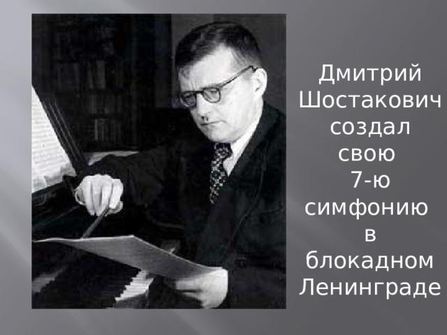 Дмитрий Шостакович создал свою 7-ю симфонию в блокадном Ленинграде