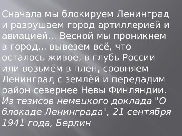 Сначала мы блокируем Ленинград и разрушаем город артиллерией и авиацией... Весной мы проникнем в город... вывезем всё, что осталось живое, в глубь России или возьмём в плен, сровняем Ленинград с землёй и передадим район севернее Невы Финляндии. Из тезисов немецкого доклада