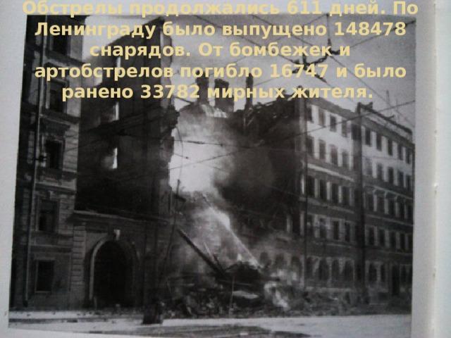 Обстрелы продолжались 611 дней. По Ленинграду было выпущено 148478 снарядов. От бомбежек и артобстрелов погибло 16747 и было ранено 33782 мирных жителя.