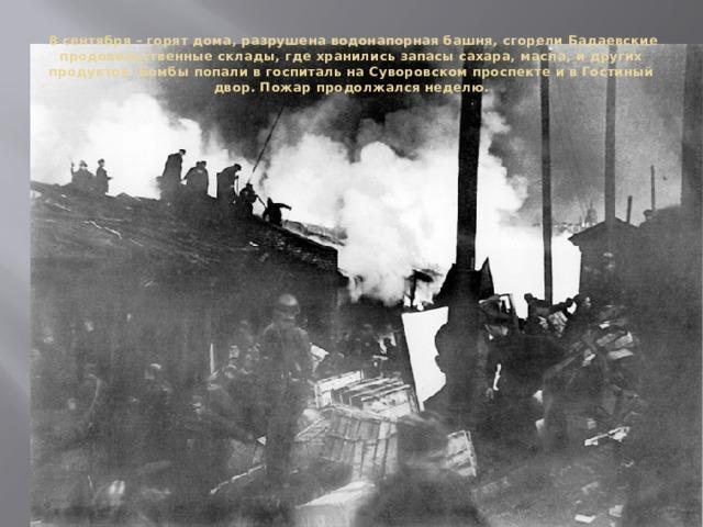 8 сентября – горят дома, разрушена водонапорная башня, сгорели Бадаевские продовольственные склады, где хранились запасы сахара, масла, и других продуктов. Бомбы попали в госпиталь на Суворовском проспекте и в Гостиный двор. Пожар продолжался неделю.