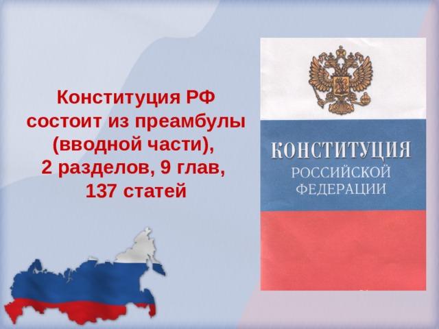 Конституция РФ состоит из преамбулы (вводной части), 2 разделов, 9 глав, 137 статей