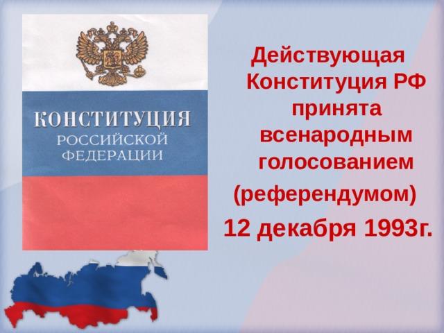 Действующая Конституция РФ принята всенародным голосованием (референдумом) 12 декабря 1993г.